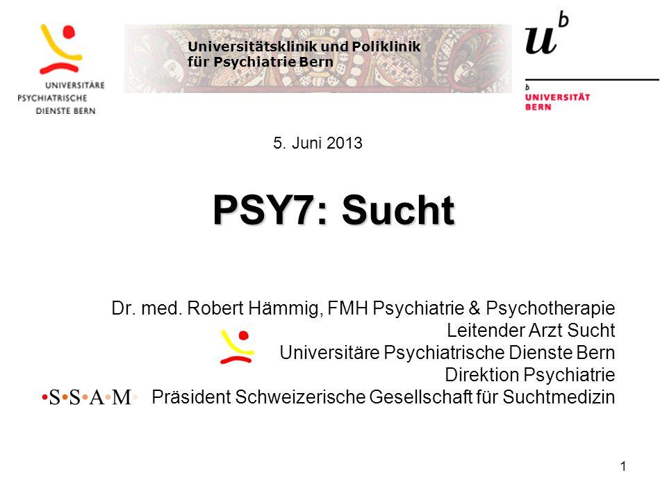 PSY7: Sucht Dr. med. Robert Hämmig, FMH Psychiatrie & Psychotherapie Leitender Arzt Sucht Universitäre Psychiatrische Dienste Bern Direktion Psychiatr