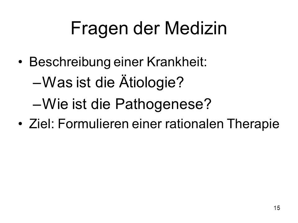 Fragen der Medizin Beschreibung einer Krankheit: –Was ist die Ätiologie? –Wie ist die Pathogenese? Ziel: Formulieren einer rationalen Therapie 15