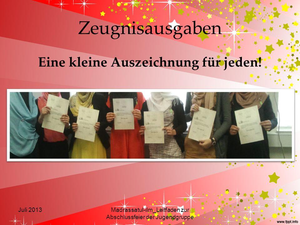 Zeugnisausgaben Eine kleine Auszeichnung für jeden! Juli 2013Madrassatul-ilm_Leitfaden zur Abschlussfeier der Jugendgruppe