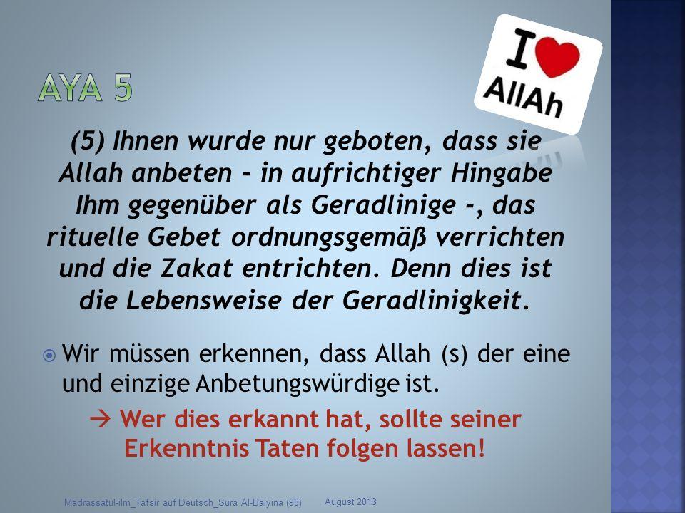 (5) Ihnen wurde nur geboten, dass sie Allah anbeten - in aufrichtiger Hingabe Ihm gegenüber als Geradlinige -, das rituelle Gebet ordnungsgemäß verric