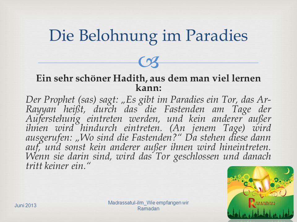 Ein sehr schöner Hadith, aus dem man viel lernen kann: Der Prophet (sas) sagt: Es gibt im Paradies ein Tor, das Ar- Rayyan heißt, durch das die Fasten