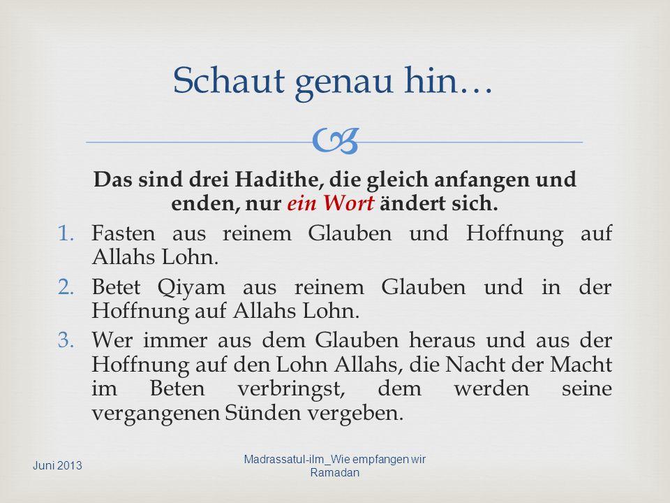 Das sind drei Hadithe, die gleich anfangen und enden, nur ein Wort ändert sich. 1.Fasten aus reinem Glauben und Hoffnung auf Allahs Lohn. 2.Betet Qiya