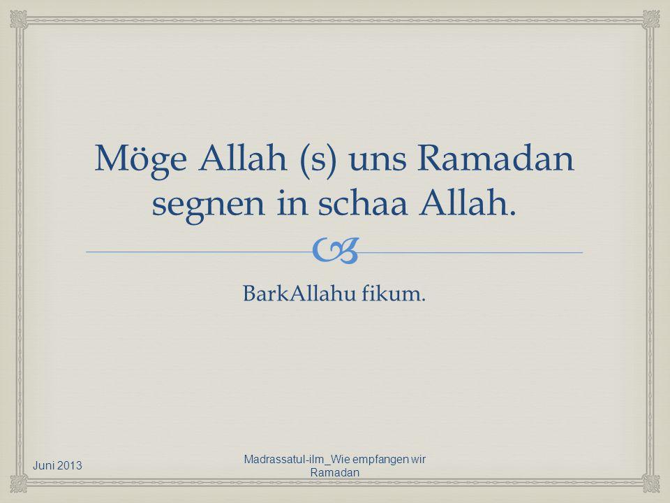 Möge Allah (s) uns Ramadan segnen in schaa Allah. BarkAllahu fikum. Juni 2013 Madrassatul-ilm_Wie empfangen wir Ramadan