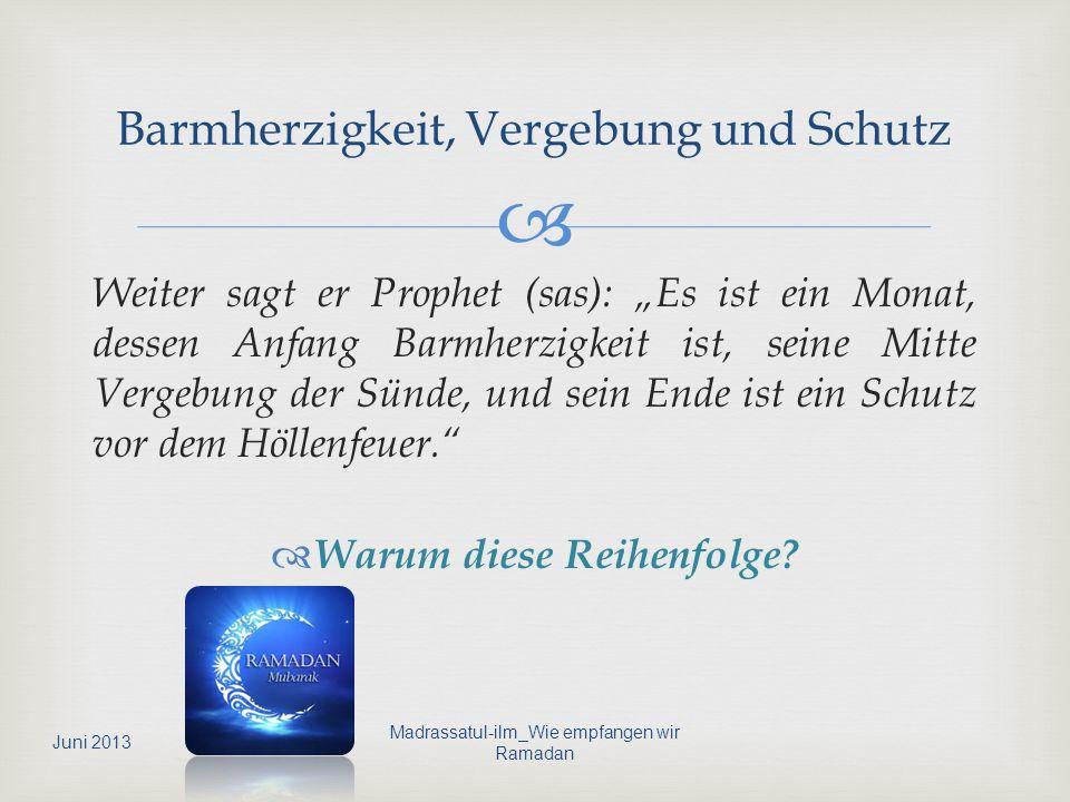 Weiter sagt er Prophet (sas): Es ist ein Monat, dessen Anfang Barmherzigkeit ist, seine Mitte Vergebung der Sünde, und sein Ende ist ein Schutz vor de