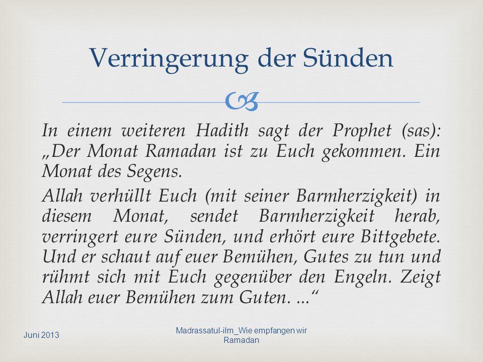 In einem weiteren Hadith sagt der Prophet (sas): Der Monat Ramadan ist zu Euch gekommen. Ein Monat des Segens. Allah verhüllt Euch (mit seiner Barmher