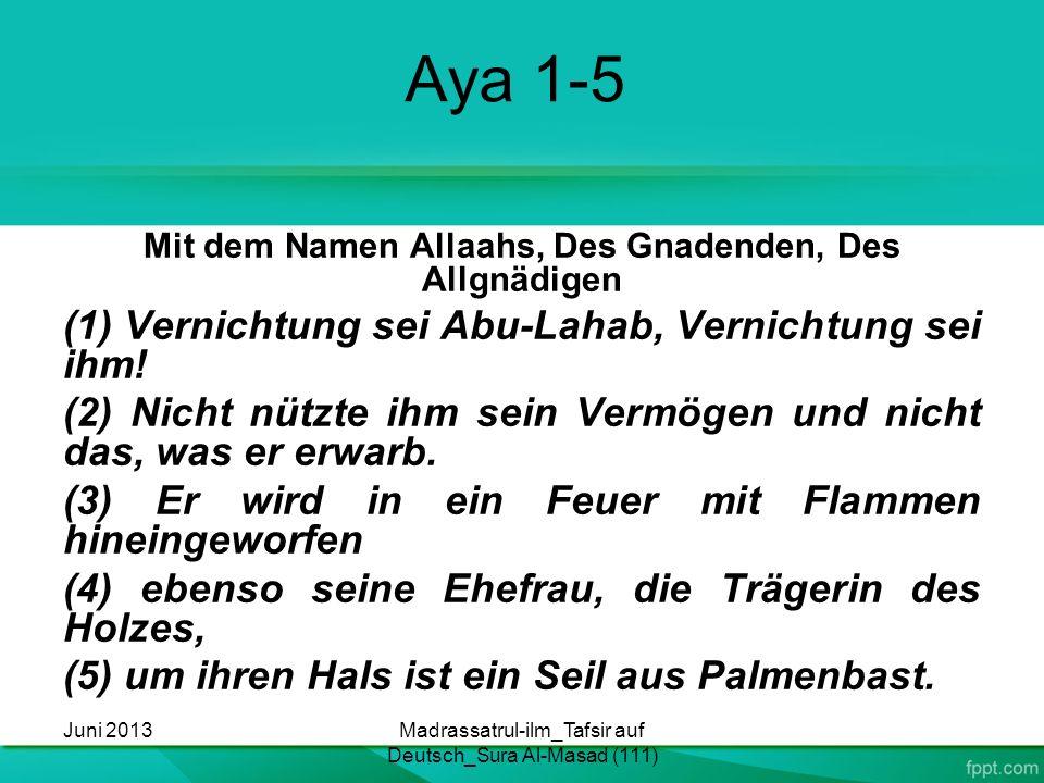 Aya 1-5 Mit dem Namen Allaahs, Des Gnadenden, Des Allgnädigen (1) Vernichtung sei Abu-Lahab, Vernichtung sei ihm! (2) Nicht nützte ihm sein Vermögen u
