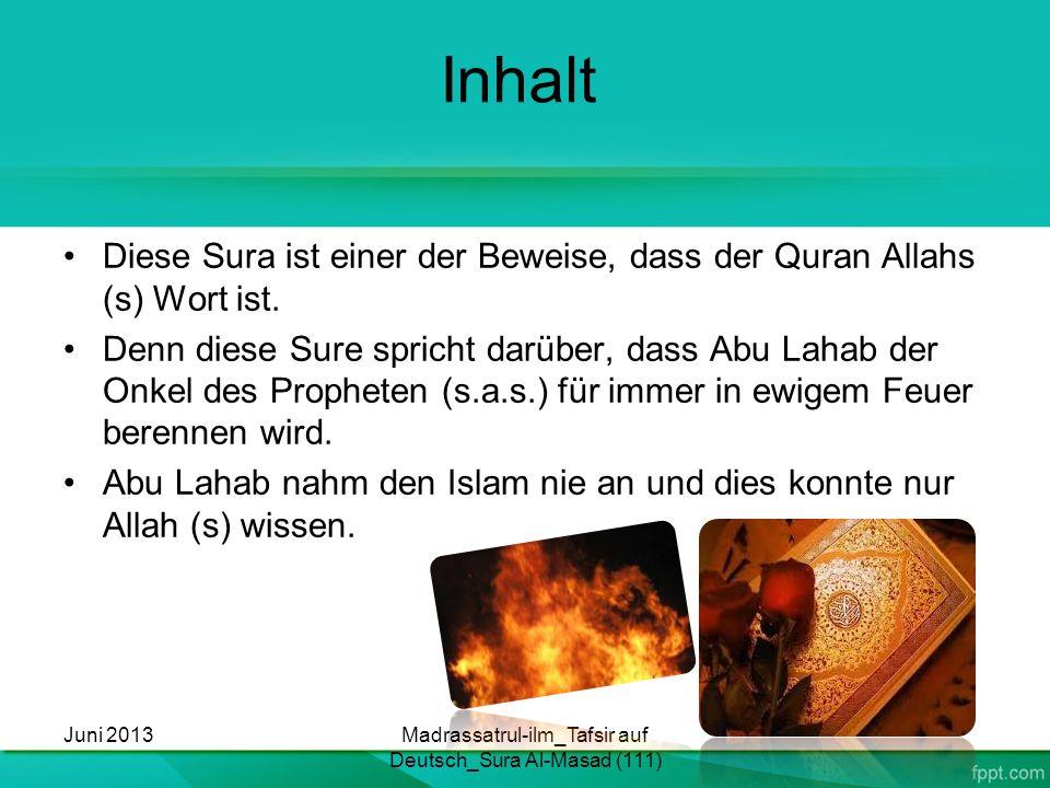 Inhalt Diese Sura ist einer der Beweise, dass der Quran Allahs (s) Wort ist. Denn diese Sure spricht darüber, dass Abu Lahab der Onkel des Propheten (