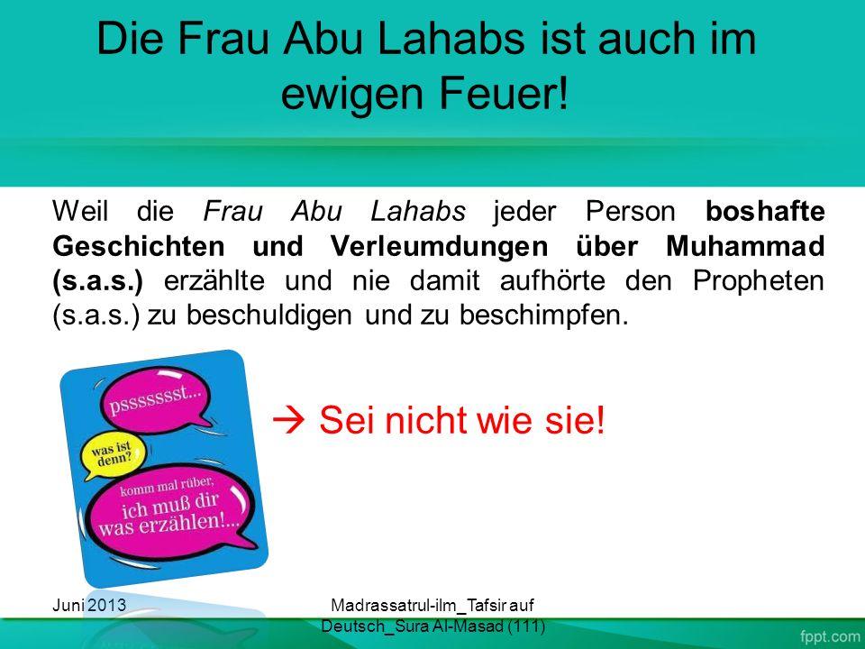 Die Frau Abu Lahabs ist auch im ewigen Feuer! Weil die Frau Abu Lahabs jeder Person boshafte Geschichten und Verleumdungen über Muhammad (s.a.s.) erzä