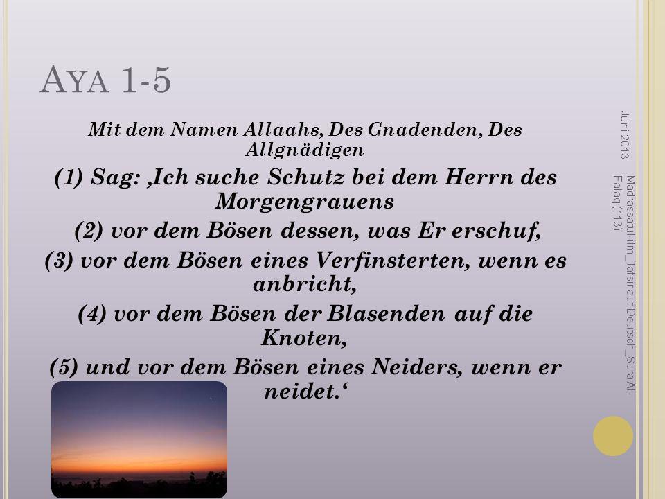 A YA 1-5 Mit dem Namen Allaahs, Des Gnadenden, Des Allgnädigen (1) Sag: Ich suche Schutz bei dem Herrn des Morgengrauens (2) vor dem Bösen dessen, was