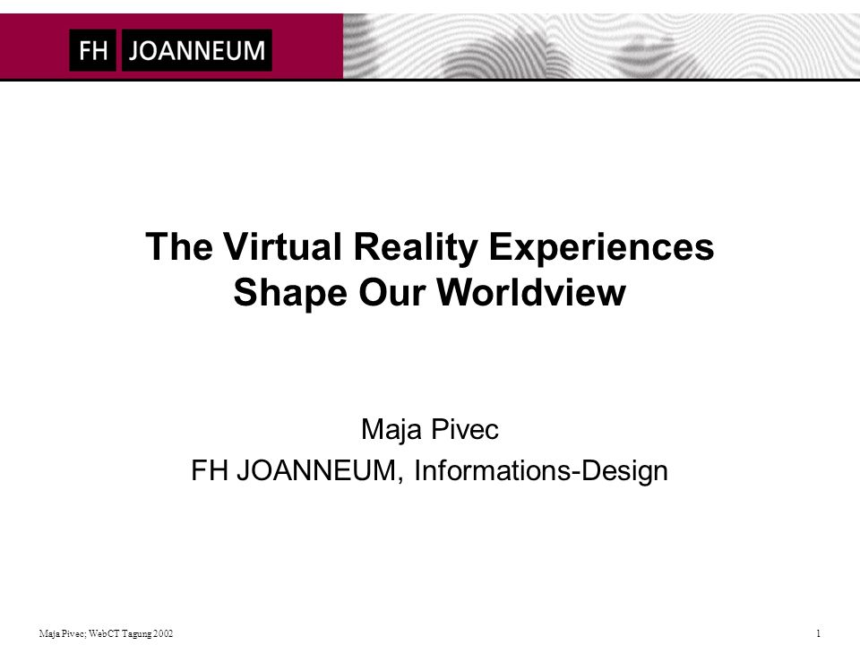 Maja Pivec; WebCT Tagung The Virtual Reality Experiences Shape Our Worldview Maja Pivec FH JOANNEUM, Informations-Design
