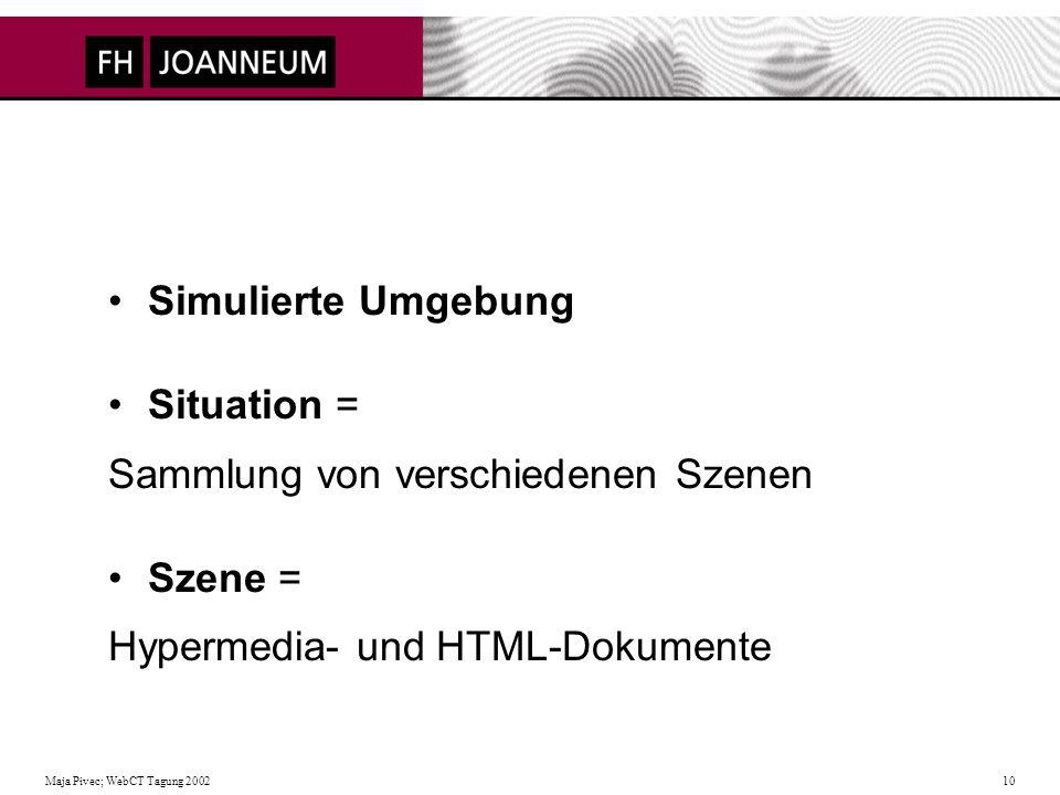 Maja Pivec; WebCT Tagung 2002 10 Simulierte Umgebung Situation = Sammlung von verschiedenen Szenen Szene = Hypermedia- und HTML-Dokumente