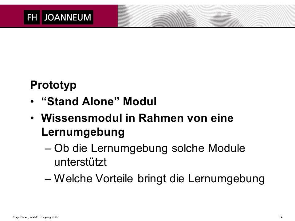 Maja Pivec; WebCT Tagung 2002 14 Prototyp Stand Alone Modul Wissensmodul in Rahmen von eine Lernumgebung –Ob die Lernumgebung solche Module unterstützt –Welche Vorteile bringt die Lernumgebung