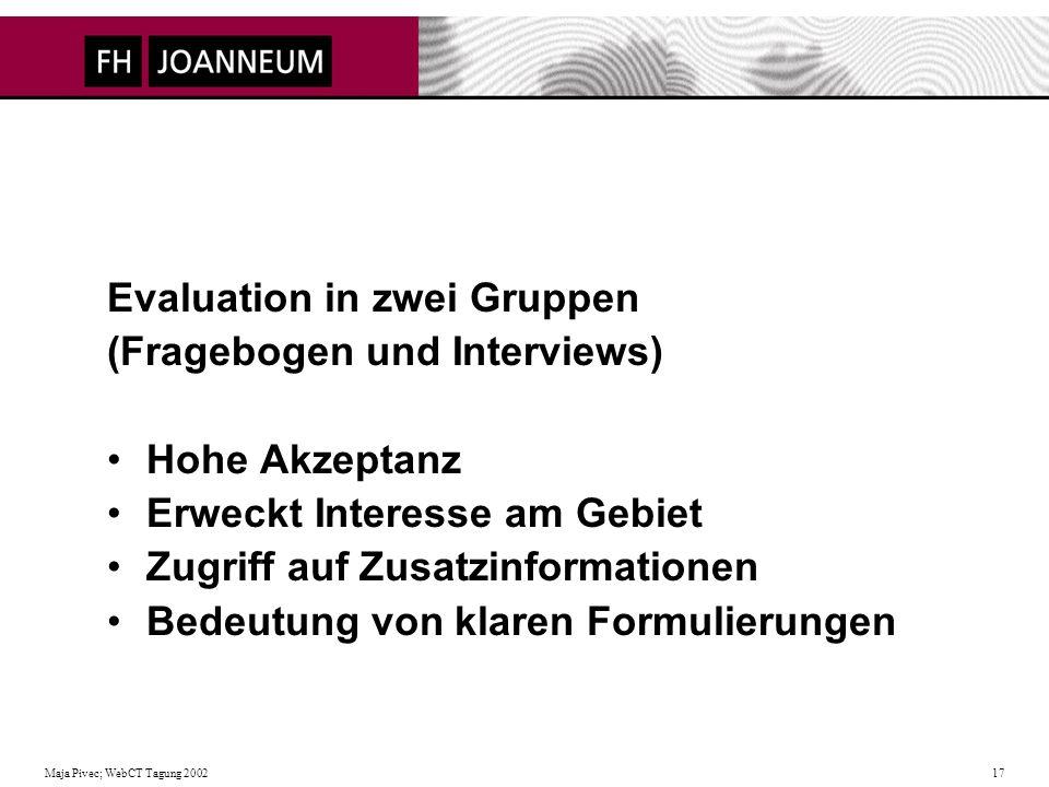 Maja Pivec; WebCT Tagung 2002 17 Evaluation in zwei Gruppen (Fragebogen und Interviews) Hohe Akzeptanz Erweckt Interesse am Gebiet Zugriff auf Zusatzinformationen Bedeutung von klaren Formulierungen