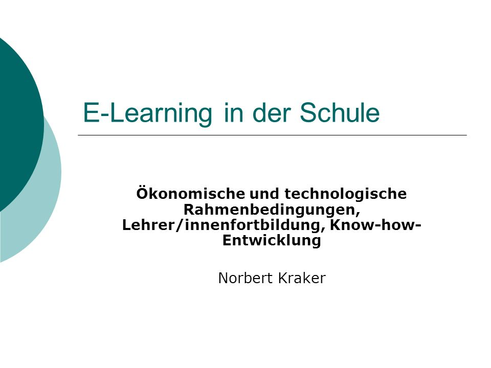 E-Learning in der Schule Ökonomische und technologische Rahmenbedingungen, Lehrer/innenfortbildung, Know-how- Entwicklung Norbert Kraker