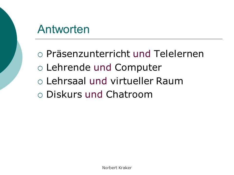 Norbert Kraker Antworten Präsenzunterricht und Telelernen Lehrende und Computer Lehrsaal und virtueller Raum Diskurs und Chatroom
