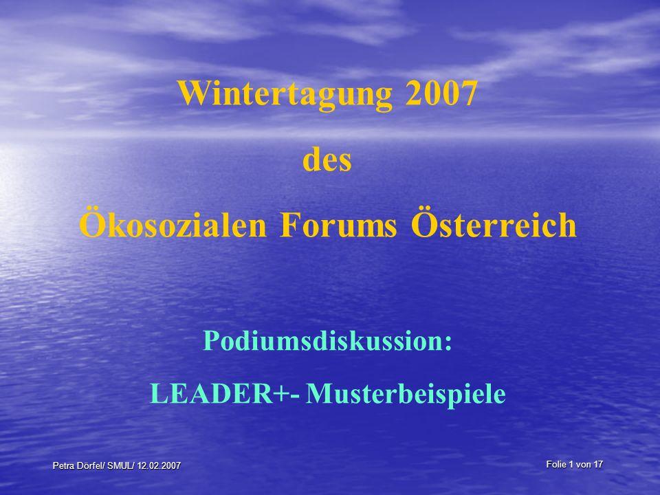 Folie 1 von 17 Petra Dörfel/ SMUL/ 12.02.2007 Wintertagung 2007 des Ökosozialen Forums Österreich Podiumsdiskussion: LEADER+- Musterbeispiele