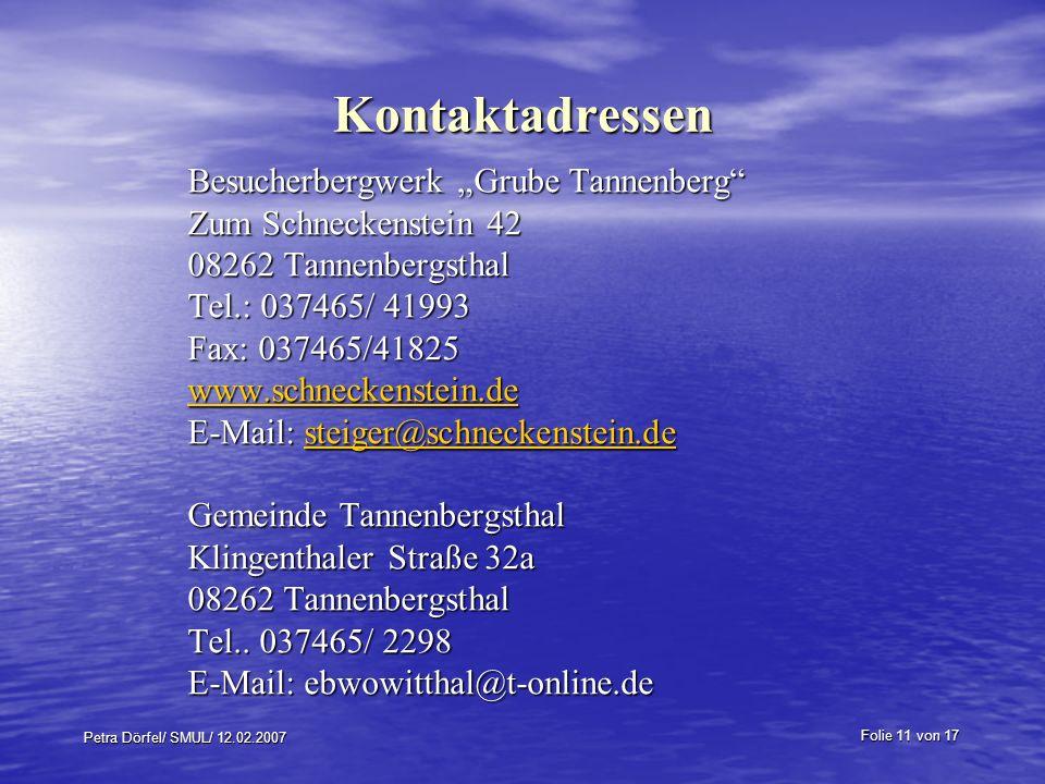 Folie 11 von 17 Petra Dörfel/ SMUL/ 12.02.2007 Kontaktadressen Besucherbergwerk Grube Tannenberg Zum Schneckenstein 42 08262 Tannenbergsthal Tel.: 037465/ 41993 Fax: 037465/41825 www.schneckenstein.de E-Mail: steiger@schneckenstein.de steiger@schneckenstein.de Gemeinde Tannenbergsthal Klingenthaler Straße 32a 08262 Tannenbergsthal Tel..