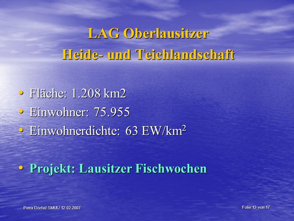 Folie 13 von 17 Petra Dörfel/ SMUL/ 12.02.2007 LAG Oberlausitzer Heide- und Teichlandschaft Fläche: 1.208 km2 Fläche: 1.208 km2 Einwohner: 75.955 Einwohner: 75.955 Einwohnerdichte: 63 EW/km 2 Einwohnerdichte: 63 EW/km 2 Projekt: Lausitzer Fischwochen Projekt: Lausitzer Fischwochen