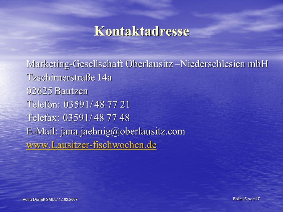 Folie 16 von 17 Petra Dörfel/ SMUL/ 12.02.2007 Kontaktadresse Marketing-Gesellschaft Oberlausitz –Niederschlesien mbH Tzschirnerstraße 14a 02625 Bautz