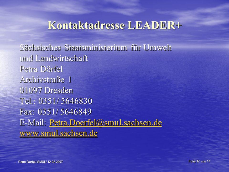 Folie 17 von 17 Petra Dörfel/ SMUL/ 12.02.2007 Kontaktadresse LEADER+ Sächsisches Staatsministerium für Umwelt und Landwirtschaft Petra Dörfel Archivstraße 1 01097 Dresden Tel.: 0351/ 5646830 Fax: 0351/ 5646849 E-Mail: Petra.Doerfel@smul.sachsen.de Petra.Doerfel@smul.sachsen.de www.smul.sachsen.de
