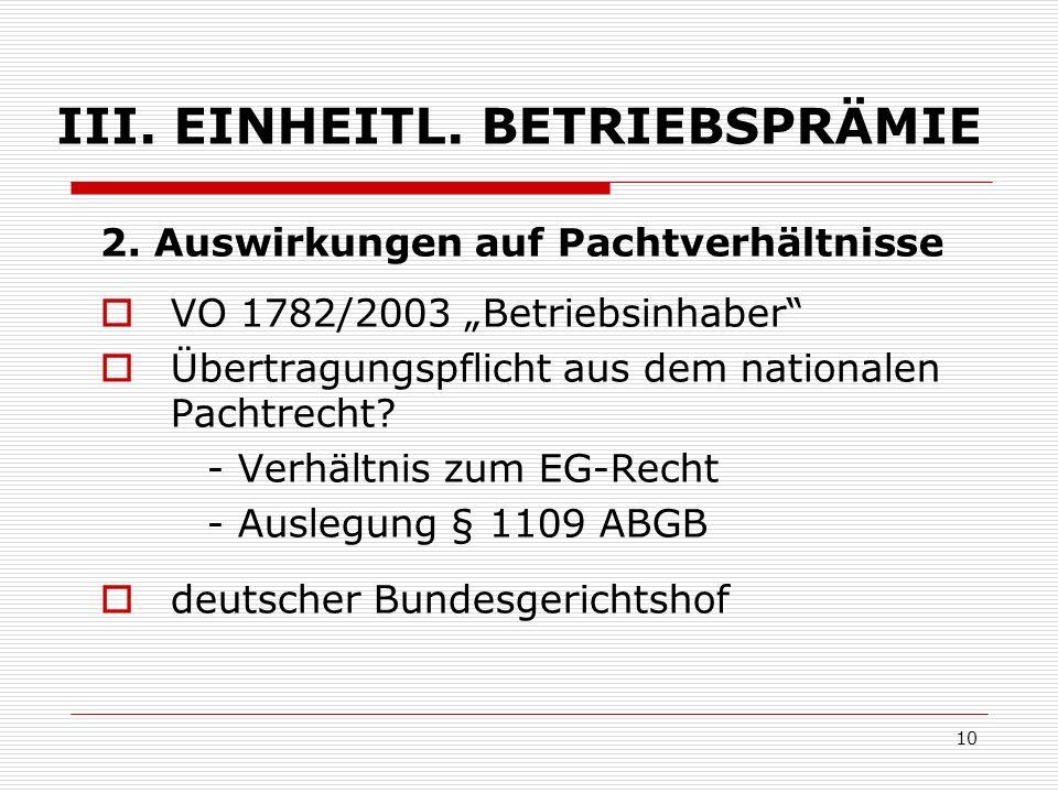 10 III. EINHEITL. BETRIEBSPRÄMIE 2. Auswirkungen auf Pachtverhältnisse VO 1782/2003 Betriebsinhaber Übertragungspflicht aus dem nationalen Pachtrecht?