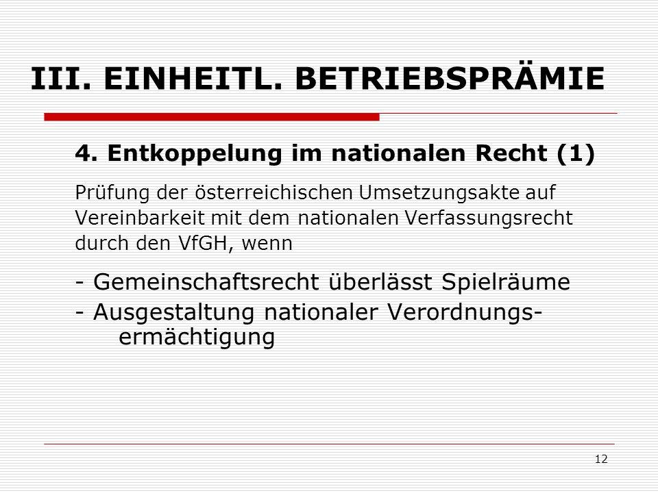 12 III. EINHEITL. BETRIEBSPRÄMIE 4. Entkoppelung im nationalen Recht (1) Prüfung der österreichischen Umsetzungsakte auf Vereinbarkeit mit dem nationa