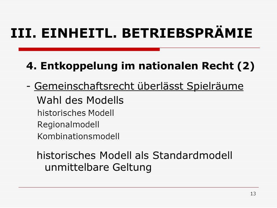 13 III. EINHEITL. BETRIEBSPRÄMIE 4. Entkoppelung im nationalen Recht (2) - Gemeinschaftsrecht überlässt Spielräume Wahl des Modells historisches Model