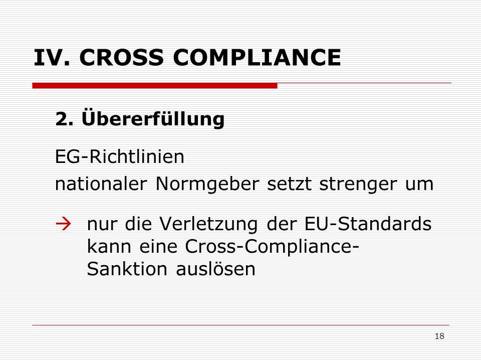 18 IV. CROSS COMPLIANCE 2. Übererfüllung EG-Richtlinien nationaler Normgeber setzt strenger um nur die Verletzung der EU-Standards kann eine Cross-Com