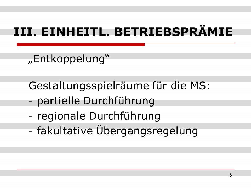6 III. EINHEITL. BETRIEBSPRÄMIE Entkoppelung Gestaltungsspielräume für die MS: - partielle Durchführung - regionale Durchführung - fakultative Übergan
