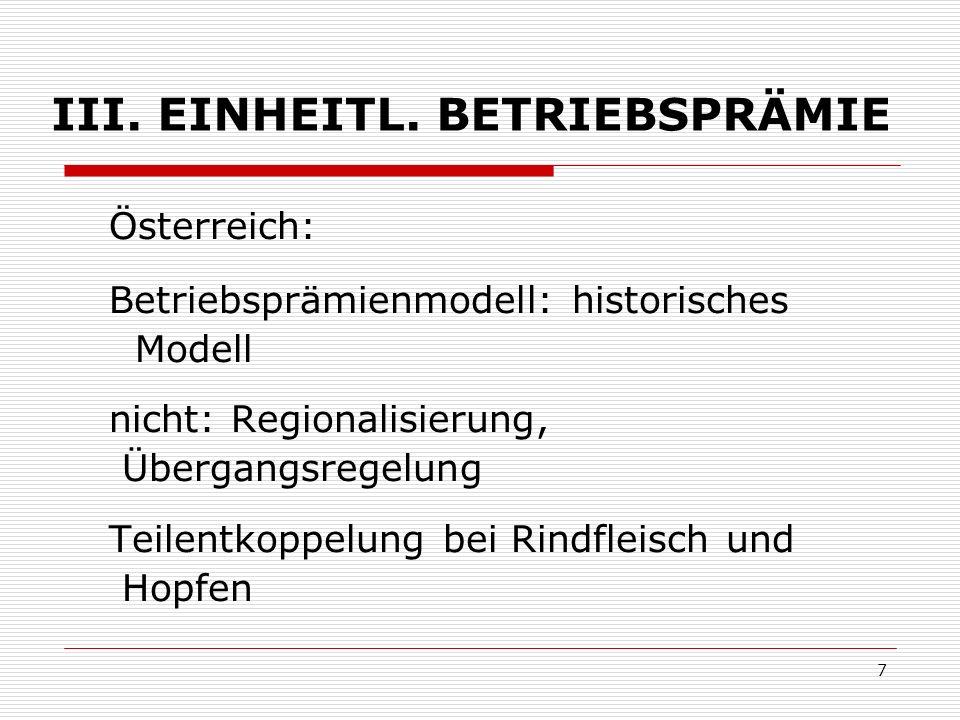 7 III. EINHEITL. BETRIEBSPRÄMIE Österreich: Betriebsprämienmodell: historisches Modell nicht: Regionalisierung, Übergangsregelung Teilentkoppelung bei