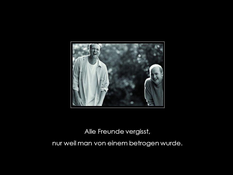 Alle Freunde vergisst, nur weil man von einem betrogen wurde.