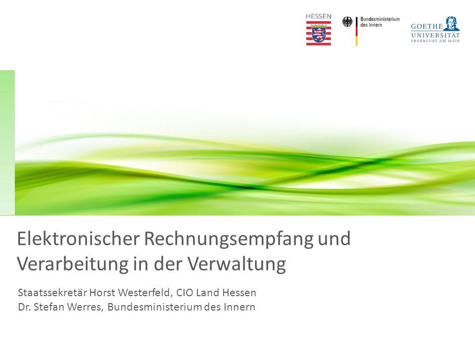 Elektronischer Rechnungsempfang und Verarbeitung in der Verwaltung Staatssekretär Horst Westerfeld, CIO Land Hessen Dr.