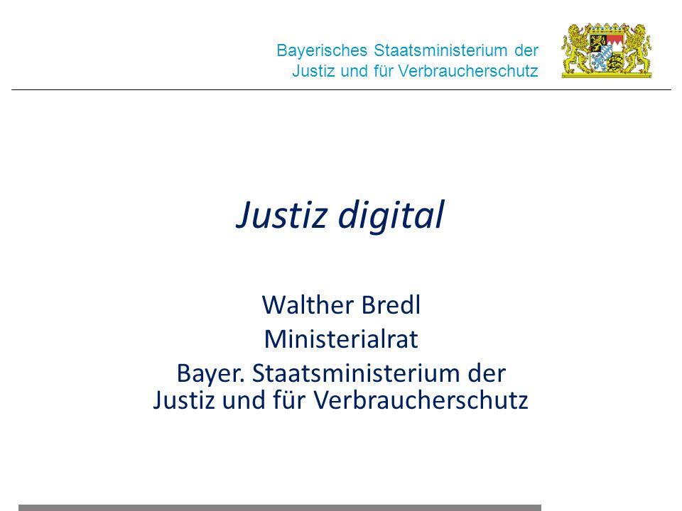 Justiz digital Walther Bredl Ministerialrat Bayer. Staatsministerium der Justiz und für Verbraucherschutz Bayerisches Staatsministerium der Justiz und