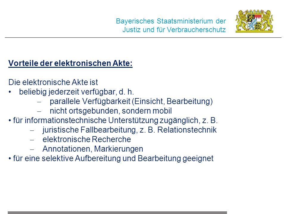 Bayerisches Staatsministerium der Justiz und für Verbraucherschutz Vorteile der elektronischen Akte: Die elektronische Akte ist beliebig jederzeit verfügbar, d.