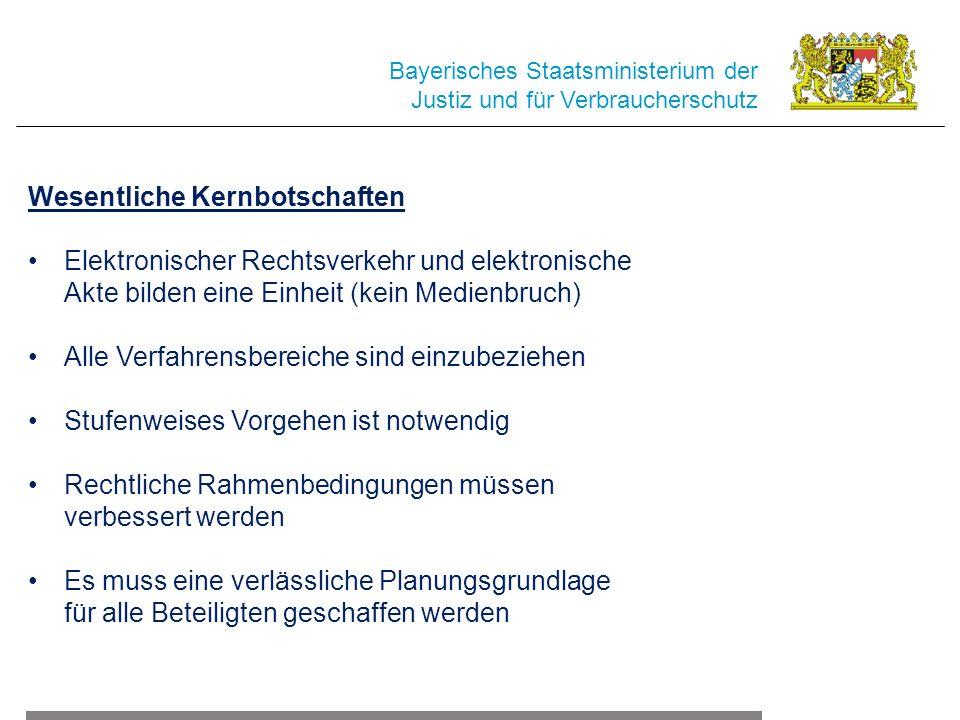 Bayerisches Staatsministerium der Justiz und für Verbraucherschutz Wesentliche Kernbotschaften Elektronischer Rechtsverkehr und elektronische Akte bilden eine Einheit (kein Medienbruch) Alle Verfahrensbereiche sind einzubeziehen Stufenweises Vorgehen ist notwendig Rechtliche Rahmenbedingungen müssen verbessert werden Es muss eine verlässliche Planungsgrundlage für alle Beteiligten geschaffen werden