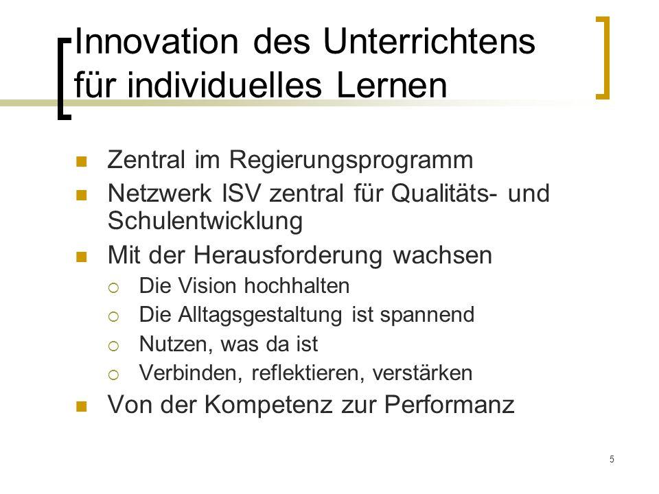 5 Innovation des Unterrichtens für individuelles Lernen Zentral im Regierungsprogramm Netzwerk ISV zentral für Qualitäts- und Schulentwicklung Mit der Herausforderung wachsen Die Vision hochhalten Die Alltagsgestaltung ist spannend Nutzen, was da ist Verbinden, reflektieren, verstärken Von der Kompetenz zur Performanz