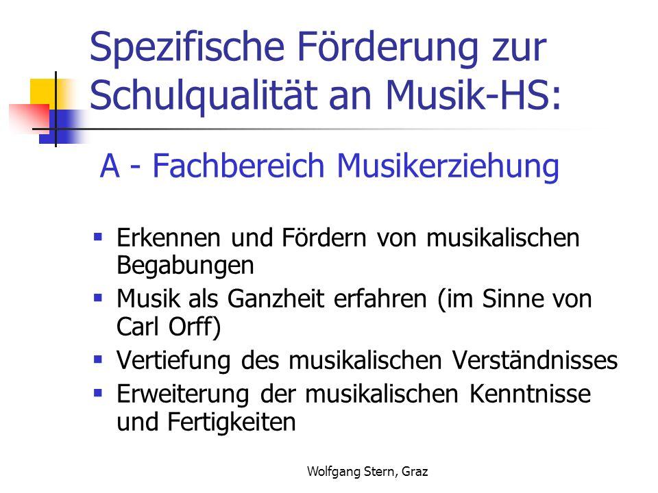 Wolfgang Stern, Graz Spezifische Förderung zur Schulqualität an Musik-HS: A - Fachbereich Musikerziehung Erkennen und Fördern von musikalischen Begabungen Musik als Ganzheit erfahren (im Sinne von Carl Orff) Vertiefung des musikalischen Verständnisses Erweiterung der musikalischen Kenntnisse und Fertigkeiten