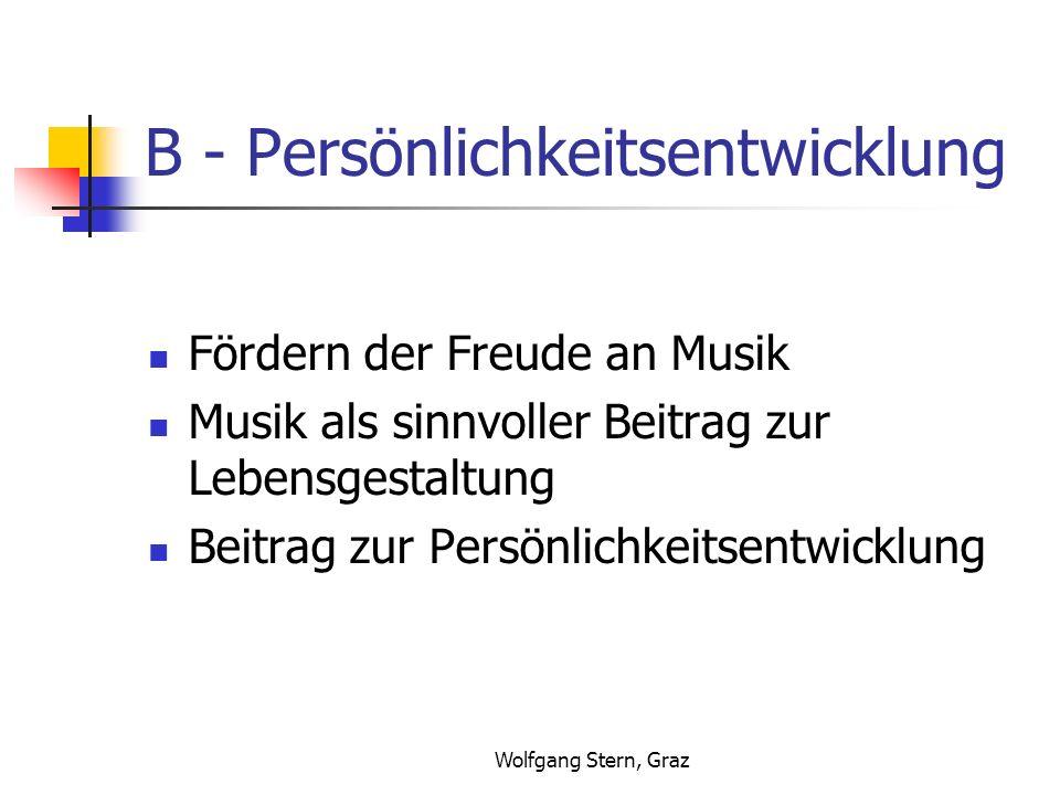 Wolfgang Stern, Graz B - Persönlichkeitsentwicklung Fördern der Freude an Musik Musik als sinnvoller Beitrag zur Lebensgestaltung Beitrag zur Persönli