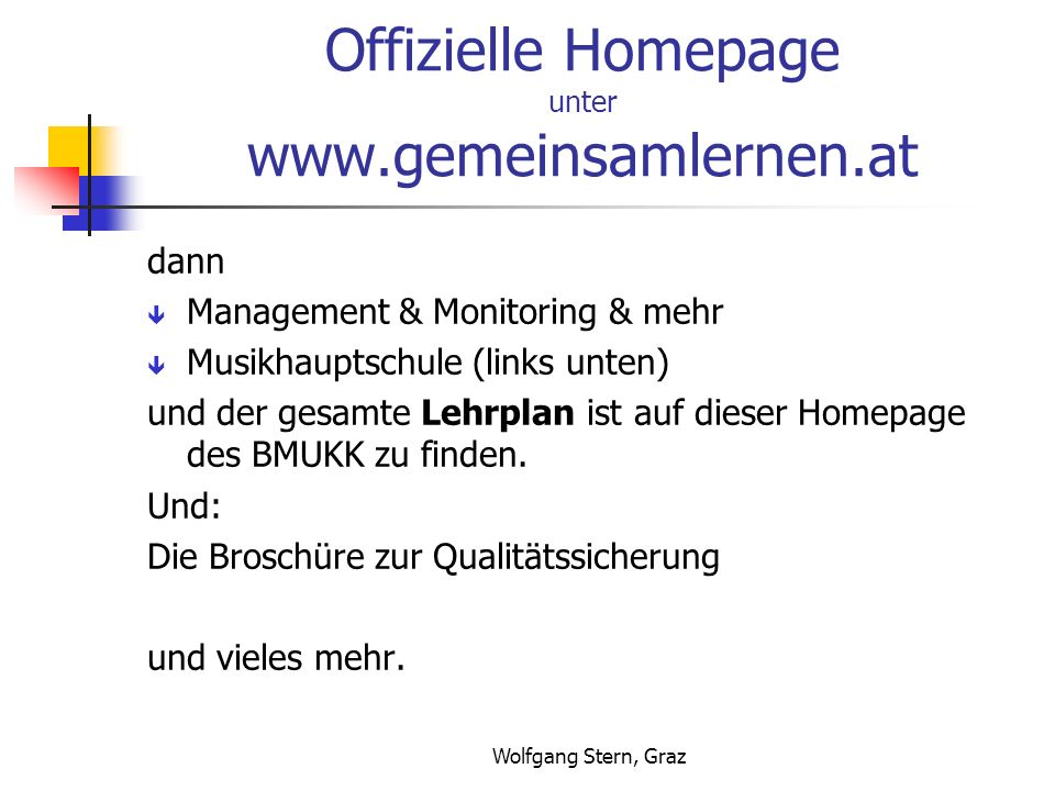 Wolfgang Stern, Graz Offizielle Homepage unter www.gemeinsamlernen.at dann Management & Monitoring & mehr Musikhauptschule (links unten) und der gesamte Lehrplan ist auf dieser Homepage des BMUKK zu finden.