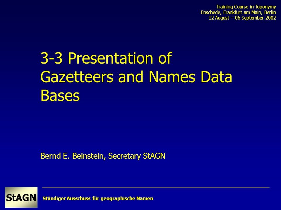 Ständiger Ausschuss für geographische Namen StAGN Training Course in Toponymy Enschede, Frankfurt am Main, Berlin 12 August – 06 September 2002 3-3 Presentation of Gazetteers and Names Data Bases Bernd E.