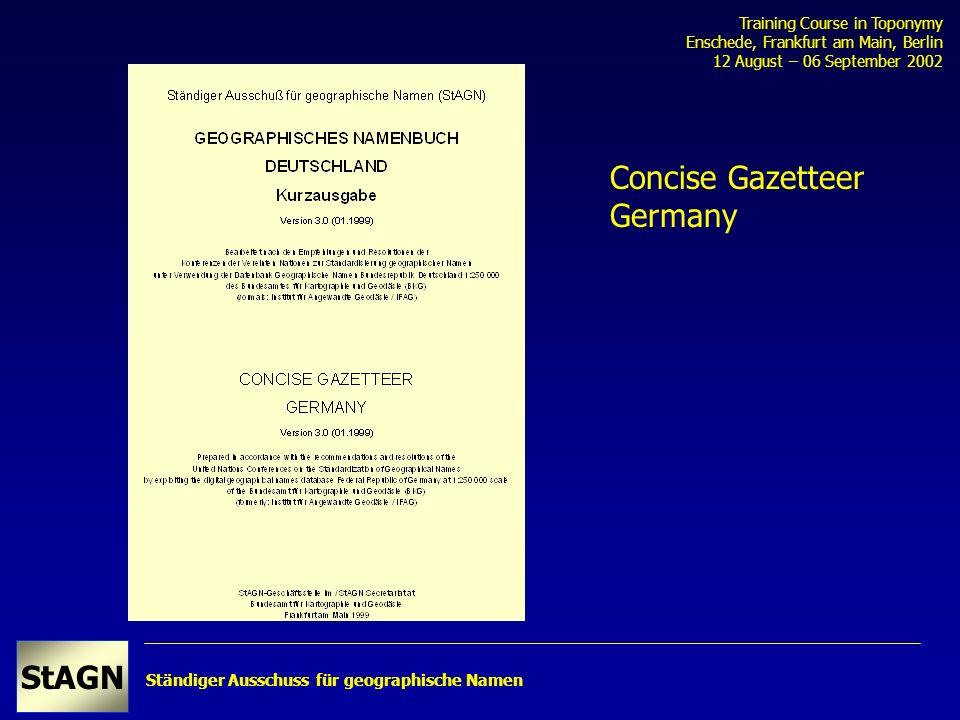 Ständiger Ausschuss für geographische Namen StAGN Training Course in Toponymy Enschede, Frankfurt am Main, Berlin 12 August – 06 September 2002 Concise Gazetteer Germany