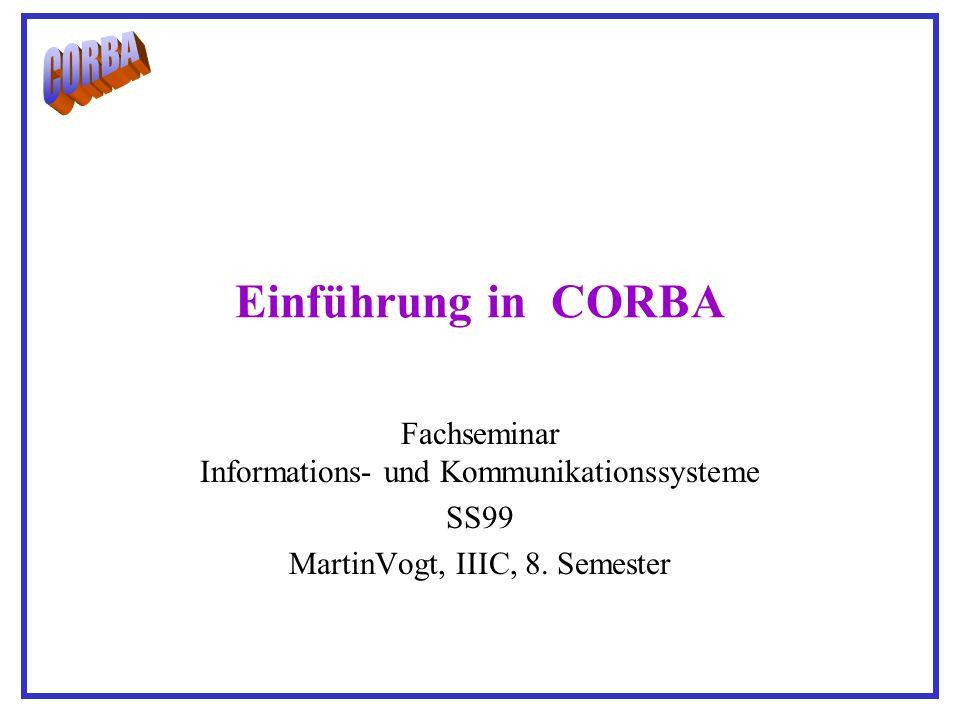 Einführung in CORBA Fachseminar Informations- und Kommunikationssysteme SS99 MartinVogt, IIIC, 8.