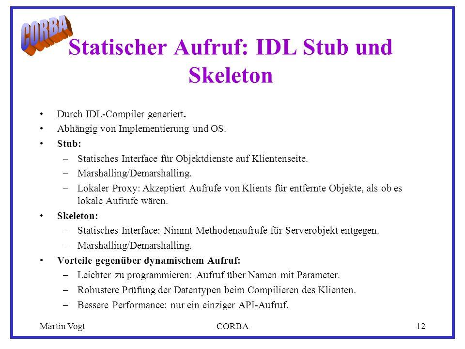 Martin VogtCORBA12 Statischer Aufruf: IDL Stub und Skeleton Durch IDL-Compiler generiert.