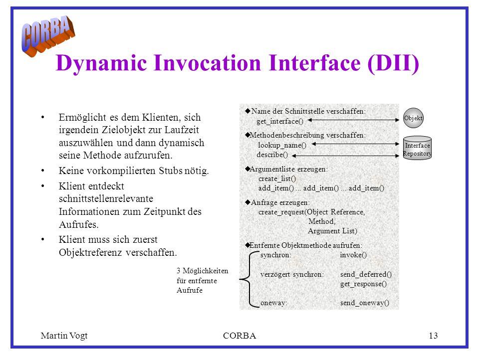 Martin VogtCORBA13 Dynamic Invocation Interface (DII) Ermöglicht es dem Klienten, sich irgendein Zielobjekt zur Laufzeit auszuwählen und dann dynamisch seine Methode aufzurufen.