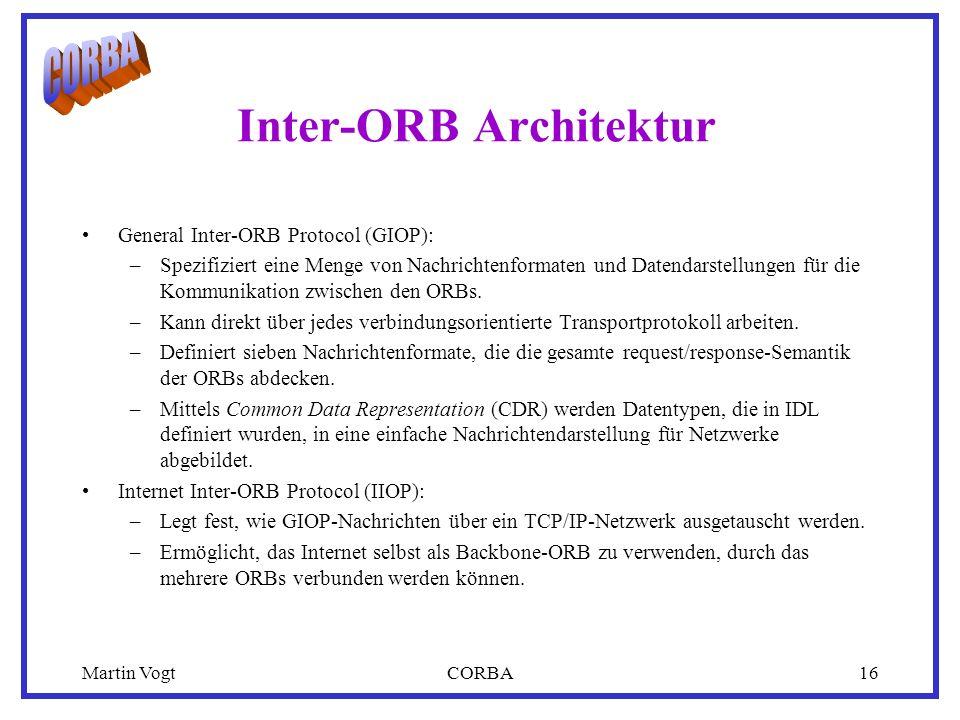 Martin VogtCORBA16 Inter-ORB Architektur General Inter-ORB Protocol (GIOP): –Spezifiziert eine Menge von Nachrichtenformaten und Datendarstellungen für die Kommunikation zwischen den ORBs.