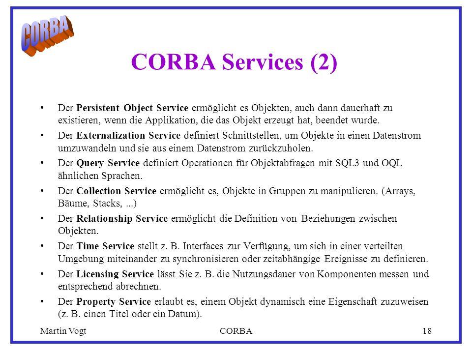 Martin VogtCORBA18 CORBA Services (2) Der Persistent Object Service ermöglicht es Objekten, auch dann dauerhaft zu existieren, wenn die Applikation, die das Objekt erzeugt hat, beendet wurde.