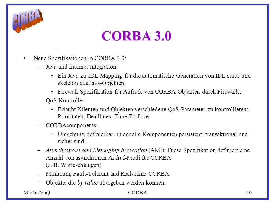 Martin VogtCORBA20 CORBA 3.0 Neue Spezifikationen in CORBA 3.0: –Java und Internet Integration: Ein Java-zu-IDL-Mapping für die automatische Generation von IDL stubs und skeleton aus Java-Objekten.