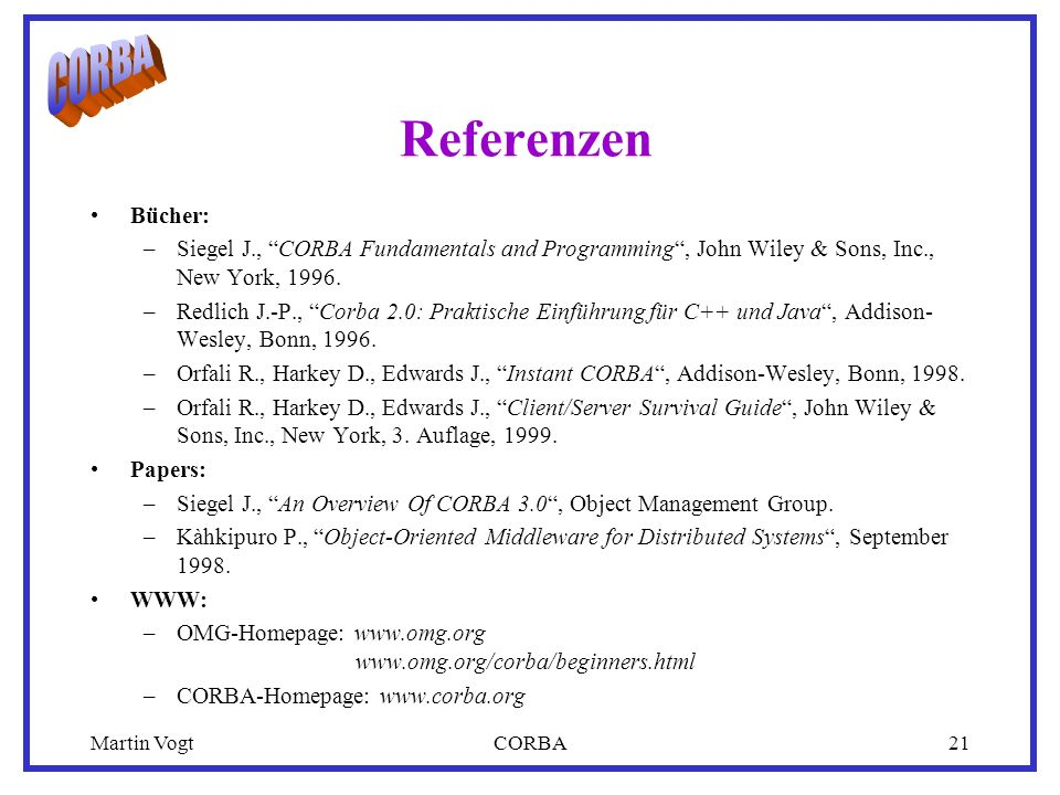 Martin VogtCORBA21 Referenzen Bücher: –Siegel J., CORBA Fundamentals and Programming, John Wiley & Sons, Inc., New York, 1996. –Redlich J.-P., Corba 2