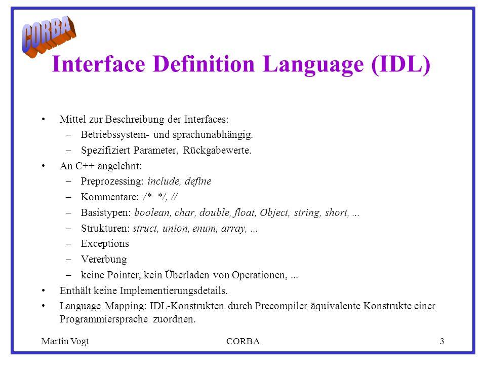 Martin VogtCORBA3 Interface Definition Language (IDL) Mittel zur Beschreibung der Interfaces: –Betriebssystem- und sprachunabhängig.