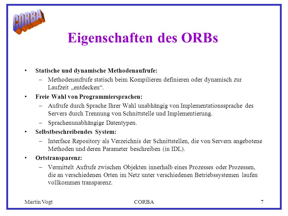 Martin VogtCORBA8 Aufbau des ORBs Object Request Broker (ORB) Core Dynamic Invocation Client IDL Stub Static Skeletons ORB Interface Dynamic Skeleton Interface Repository Implementation Repository Client Object Implementation Object Adapter